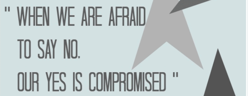 When we are afraid to say no, our yes is compromized.