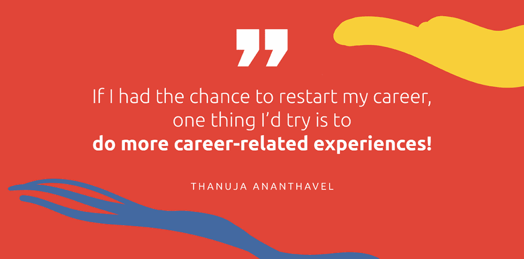 """""""If I had the chance to restart my career, one thing I'd try is to do more caree-related experiences!"""" - Thanuja Ananthavel"""
