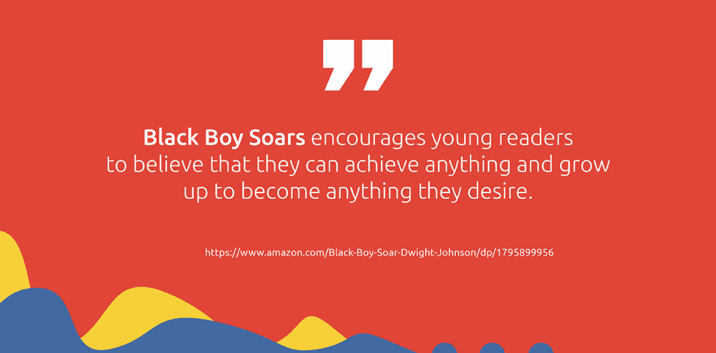 Black Boy Soar encourages readers to believe that they can achieve anything and grow up to become anything they desire.
